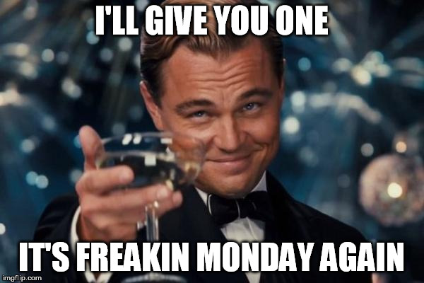 There're always reasons to cry | I'LL GIVE YOU ONE IT'S FREAKIN MONDAY AGAIN | image tagged in memes,leonardo dicaprio cheers | made w/ Imgflip meme maker
