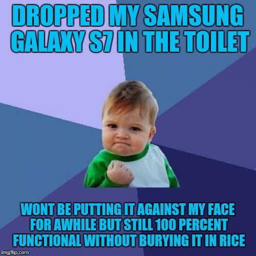 Success phone | DROPPED MY SAMSUNG GALAXY S7 IN THE TOILET WONT BE PUTTING IT AGAINST MY FACE FOR AWHILE BUT STILL 100 PERCENT FUNCTIONAL WITHOUT BURYING IT | image tagged in memes,success kid | made w/ Imgflip meme maker