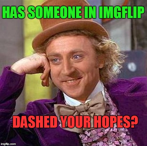 Creepy Condescending Wonka Meme | HAS SOMEONE IN IMGFLIP DASHED YOUR HOPES? | image tagged in memes,creepy condescending wonka | made w/ Imgflip meme maker