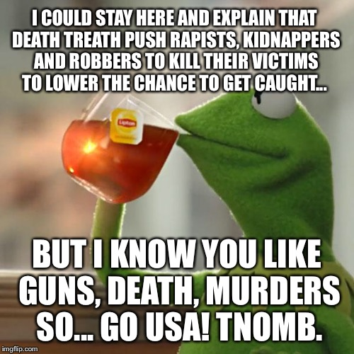 But Thats None Of My Business Meme | I COULD STAY HERE AND EXPLAIN THAT DEATH TREATH PUSH RAPISTS, KIDNAPPERS AND ROBBERS TO KILL THEIR VICTIMS TO LOWER THE CHANCE TO GET CAUGHT | image tagged in memes,but thats none of my business,kermit the frog | made w/ Imgflip meme maker