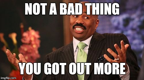 Steve Harvey Meme | NOT A BAD THING YOU GOT OUT MORE | image tagged in memes,steve harvey | made w/ Imgflip meme maker