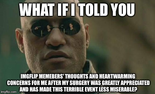 Thanks to all of you for helping me through it. I knew this was a good place to be! Thank you :) | WHAT IF I TOLD YOU IMGFLIP MEMEBERS' THOUGHTS AND HEARTWARMING CONCERNS FOR ME AFTER MY SURGERY WAS GREATLY APPRECIATED AND HAS MADE THIS TE | image tagged in memes,matrix morpheus,thank you memebers,you all are great,bromance | made w/ Imgflip meme maker