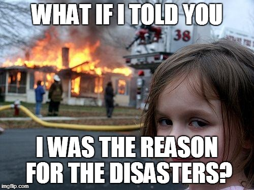 Disaster Girl Meme | WHAT IF I TOLD YOU I WAS THE REASON FOR THE DISASTERS? | image tagged in memes,disaster girl | made w/ Imgflip meme maker
