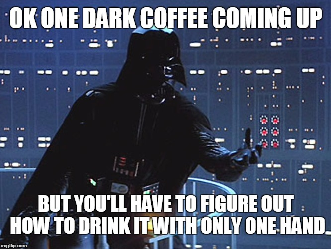 OK ONE DARK COFFEE COMING UP BUT YOU'LL HAVE TO FIGURE OUT HOW TO DRINK IT WITH ONLY ONE HAND | made w/ Imgflip meme maker