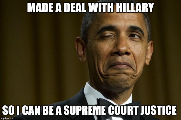 MADE A DEAL WITH HILLARY SO I CAN BE A SUPREME COURT JUSTICE | made w/ Imgflip meme maker