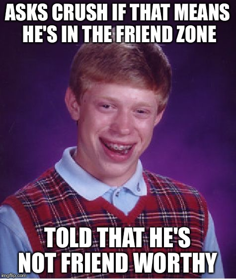 Bad Luck Brian Meme | ASKS CRUSH IF THAT MEANS HE'S IN THE FRIEND ZONE TOLD THAT HE'S NOT FRIEND WORTHY | image tagged in memes,bad luck brian | made w/ Imgflip meme maker