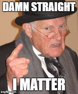 Back In My Day Meme | DAMN STRAIGHT I MATTER | image tagged in memes,back in my day | made w/ Imgflip meme maker