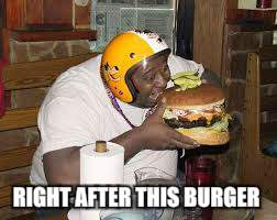 RIGHT AFTER THIS BURGER | made w/ Imgflip meme maker