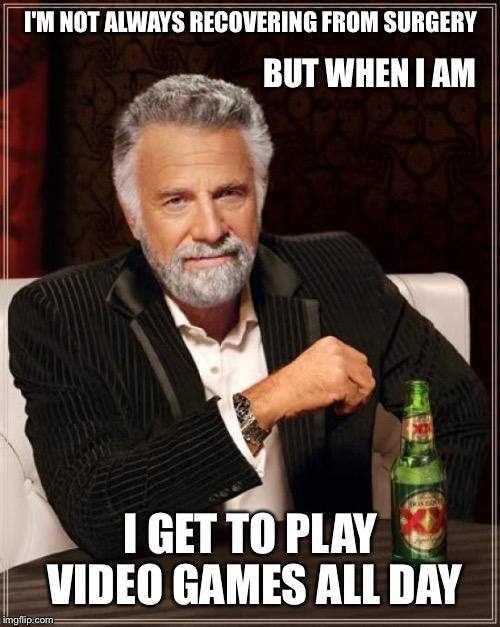 The Most Interesting Man In The World Meme | I'M NOT ALWAYS RECOVERING FROM SURGERY I GET TO PLAY VIDEO GAMES ALL DAY BUT WHEN I AM | image tagged in memes,the most interesting man in the world | made w/ Imgflip meme maker
