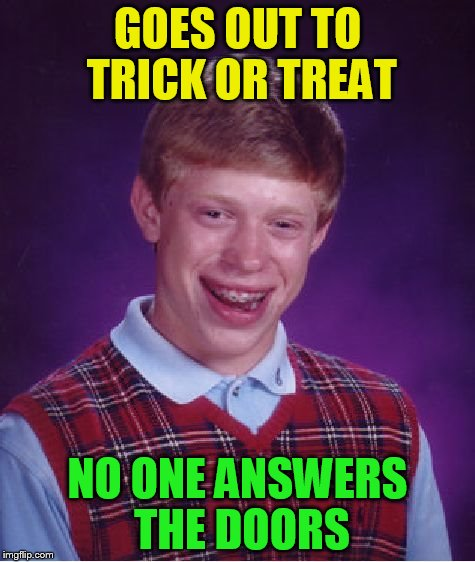Bad Luck Brian Meme | GOES OUT TO TRICK OR TREAT NO ONE ANSWERS THE DOORS | image tagged in memes,bad luck brian | made w/ Imgflip meme maker