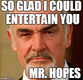 connery | SO GLAD I COULD ENTERTAIN YOU MR. HOPES | image tagged in connery | made w/ Imgflip meme maker