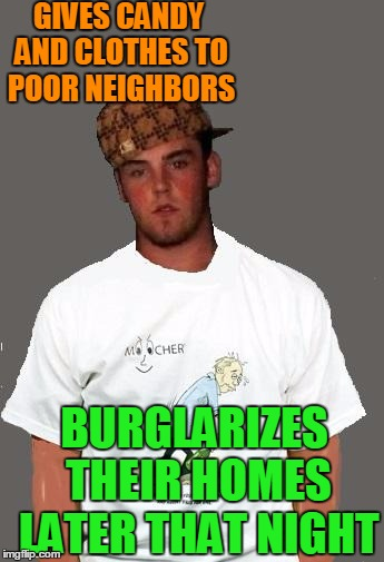 warmer season Scumbag Steve | GIVES CANDY AND CLOTHES TO POOR NEIGHBORS BURGLARIZES THEIR HOMES LATER THAT NIGHT | image tagged in warmer season scumbag steve | made w/ Imgflip meme maker