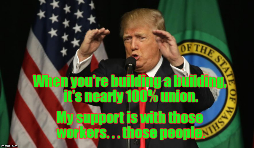 Trump on Unions | When you're building a building, it's nearly 100% union. My support is with those workers. . . those people. | image tagged in trump,memes,union,workers,jobs,politics | made w/ Imgflip meme maker