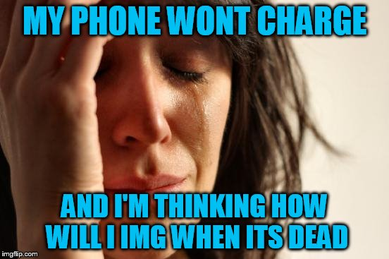 First World Problems Meme | MY PHONE WONT CHARGE AND I'M THINKING HOW WILL I IMG WHEN ITS DEAD | image tagged in memes,first world problems | made w/ Imgflip meme maker