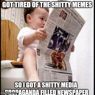 GOT TIRED OF THE SHITTY MEMES SO I GOT A SHITTY MEDIA PROPAGANDA FILLED NEWSPAPER | made w/ Imgflip meme maker