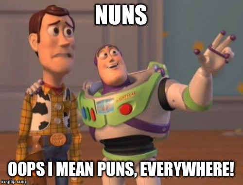 X, X Everywhere Meme | NUNS OOPS I MEAN PUNS, EVERYWHERE! | image tagged in memes,x x everywhere | made w/ Imgflip meme maker