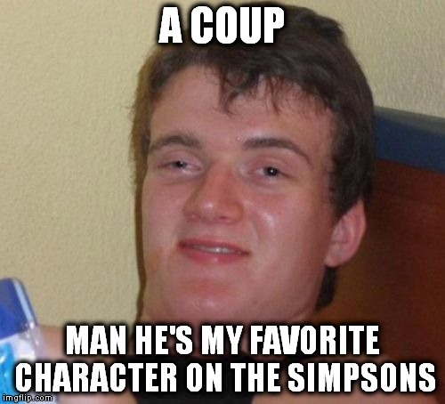 10 Guy Meme | A COUP MAN HE'S MY FAVORITE CHARACTER ON THE SIMPSONS | image tagged in memes,10 guy | made w/ Imgflip meme maker