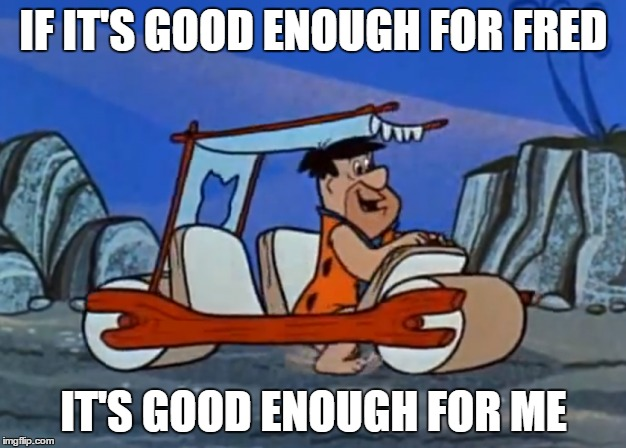 IF IT'S GOOD ENOUGH FOR FRED IT'S GOOD ENOUGH FOR ME | made w/ Imgflip meme maker