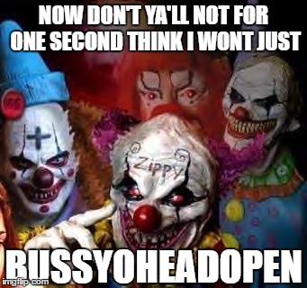 clown mob | NOW DON'T YA'LL NOT FOR ONE SECOND THINK I WONT JUST BUSSYOHEADOPEN | image tagged in clown mob,i don't give a fuck,don't you,twisted | made w/ Imgflip meme maker