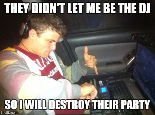 DoucheBag DJ | THEY DIDN'T LET ME BE THE DJ SO I WILL DESTROY THEIR PARTY | image tagged in memes,douchebag dj | made w/ Imgflip meme maker