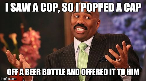 Steve Harvey Meme | I SAW A COP, SO I POPPED A CAP OFF A BEER BOTTLE AND OFFERED IT TO HIM | image tagged in memes,steve harvey | made w/ Imgflip meme maker