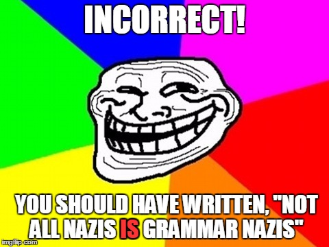 "INCORRECT! YOU SHOULD HAVE WRITTEN, ""NOT ALL NAZIS IS GRAMMAR NAZIS"" IS 