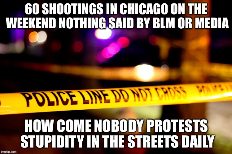 60 SHOOTINGS IN CHICAGO ON THE WEEKEND NOTHING SAID BY BLM OR MEDIA; HOW COME NOBODY PROTESTS STUPIDITY IN THE STREETS DAILY | image tagged in shootings | made w/ Imgflip meme maker
