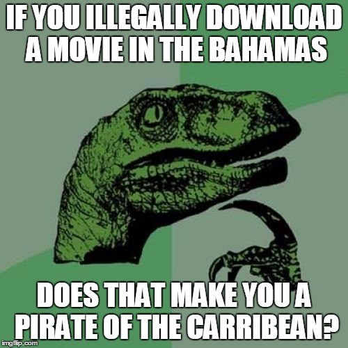 Asking for a friend... | IF YOU ILLEGALLY DOWNLOAD A MOVIE IN THE BAHAMAS DOES THAT MAKE YOU A PIRATE OF THE CARRIBEAN? | image tagged in memes,philosoraptor,bahamas,piracy,pirates of the carribean,download | made w/ Imgflip meme maker