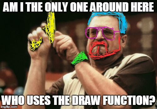 Am I The Only One Around Here Meme | AM I THE ONLY ONE AROUND HERE WHO USES THE DRAW FUNCTION? | image tagged in memes,am i the only one around here | made w/ Imgflip meme maker