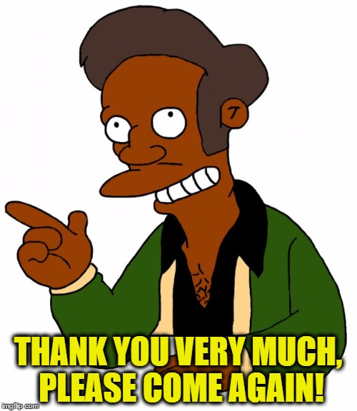 THANK YOU VERY MUCH, PLEASE COME AGAIN! | made w/ Imgflip meme maker