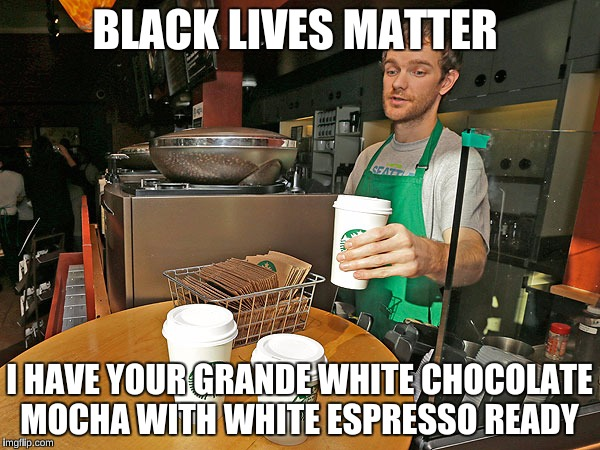 BLACK LIVES MATTER I HAVE YOUR GRANDE WHITE CHOCOLATE MOCHA WITH WHITE ESPRESSO READY | made w/ Imgflip meme maker