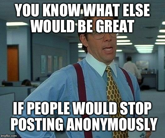 That Would Be Great Meme | YOU KNOW WHAT ELSE WOULD BE GREAT IF PEOPLE WOULD STOP POSTING ANONYMOUSLY | image tagged in memes,that would be great | made w/ Imgflip meme maker