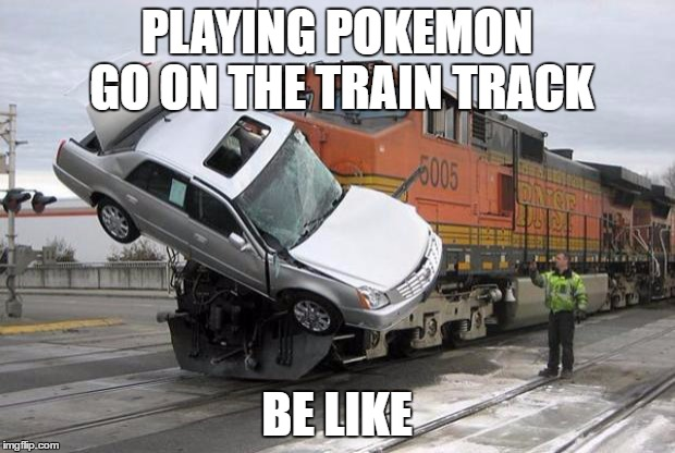 disaster train | PLAYING POKEMON GO ON THE TRAIN TRACK BE LIKE | image tagged in disaster train | made w/ Imgflip meme maker