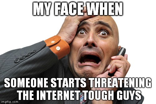 Scared face | MY FACE WHEN SOMEONE STARTS THREATENING THE INTERNET TOUGH GUYS | image tagged in scared face | made w/ Imgflip meme maker