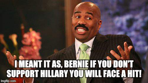 Steve Harvey Meme | I MEANT IT AS, BERNIE IF YOU DON'T SUPPORT HILLARY YOU WILL FACE A HIT! | image tagged in memes,steve harvey | made w/ Imgflip meme maker