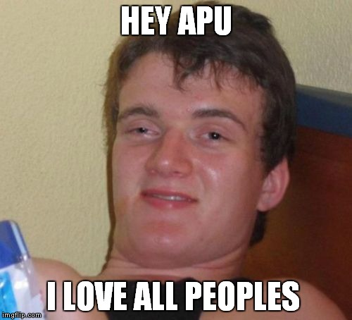 10 Guy Meme | HEY APU I LOVE ALL PEOPLES | image tagged in memes,10 guy | made w/ Imgflip meme maker
