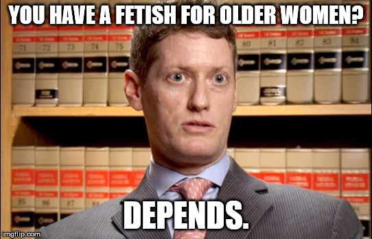 The Prosecutor | YOU HAVE A FETISH FOR OLDER WOMEN? DEPENDS. | image tagged in the prosecutor | made w/ Imgflip meme maker