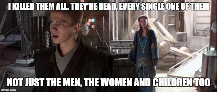 I KILLED THEM ALL. THEY'RE DEAD, EVERY SINGLE ONE OF THEM NOT JUST THE MEN, THE WOMEN AND CHILDREN TOO | image tagged in AdviceAnimals | made w/ Imgflip meme maker