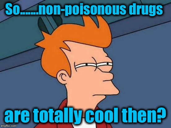 Futurama Fry Meme | So.......non-poisonous drugs are totally cool then? | image tagged in memes,futurama fry | made w/ Imgflip meme maker