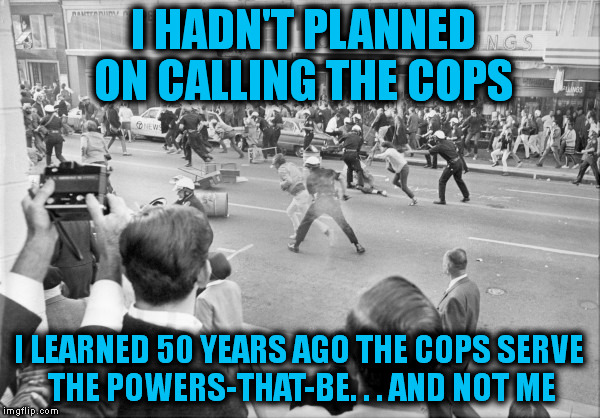 I HADN'T PLANNED ON CALLING THE COPS I LEARNED 50 YEARS AGO THE COPS SERVE THE POWERS-THAT-BE. . . AND NOT ME | made w/ Imgflip meme maker