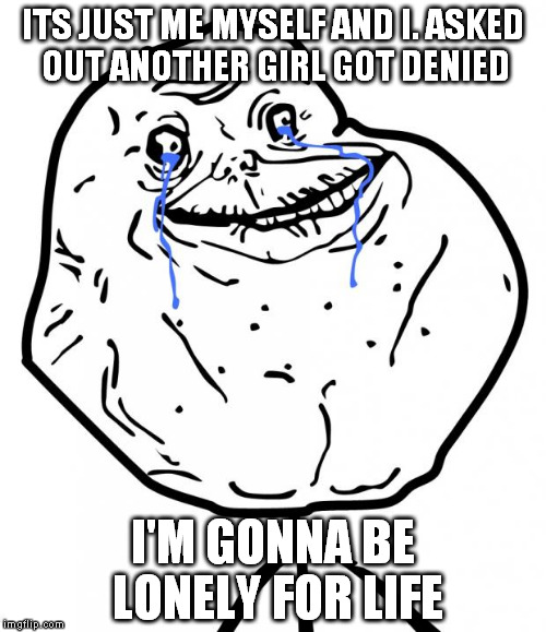 Forever Alone | ITS JUST ME MYSELF AND I. ASKED OUT ANOTHER GIRL GOT DENIED I'M GONNA BE LONELY FOR LIFE | image tagged in forever alone | made w/ Imgflip meme maker