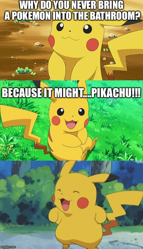 Bad Pun Pikachu |  WHY DO YOU NEVER BRING A POKEMON INTO THE BATHROOM? BECAUSE IT MIGHT....PIKACHU!!! | image tagged in bad pun pikachu | made w/ Imgflip meme maker