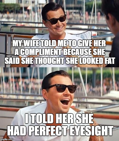 wife compliment | MY WIFE TOLD ME TO GIVE HER A COMPLIMENT BECAUSE SHE SAID SHE THOUGHT SHE LOOKED FAT I TOLD HER SHE HAD PERFECT EYESIGHT | image tagged in memes,leonardo dicaprio wolf of wall street | made w/ Imgflip meme maker