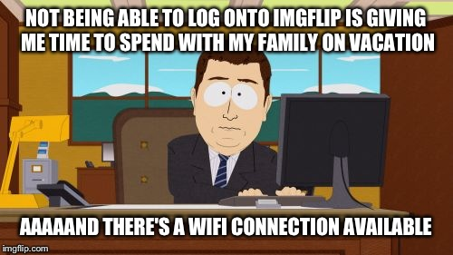 I feel like my router is my dealer... | NOT BEING ABLE TO LOG ONTO IMGFLIP IS GIVING ME TIME TO SPEND WITH MY FAMILY ON VACATION AAAAAND THERE'S A WIFI CONNECTION AVAILABLE | image tagged in memes,aaaaand its gone,funny,meme addict | made w/ Imgflip meme maker