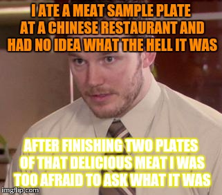 Chinese curiosity | I ATE A MEAT SAMPLE PLATE AT A CHINESE RESTAURANT AND HAD NO IDEA WHAT THE HELL IT WAS AFTER FINISHING TWO PLATES OF THAT DELICIOUS MEAT I W | image tagged in memes,afraid to ask andy closeup | made w/ Imgflip meme maker
