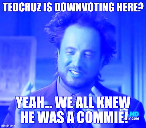Ancient Aliens |  TEDCRUZ IS DOWNVOTING HERE? YEAH... WE ALL KNEW HE WAS A COMMIE! | image tagged in memes,ancient aliens | made w/ Imgflip meme maker