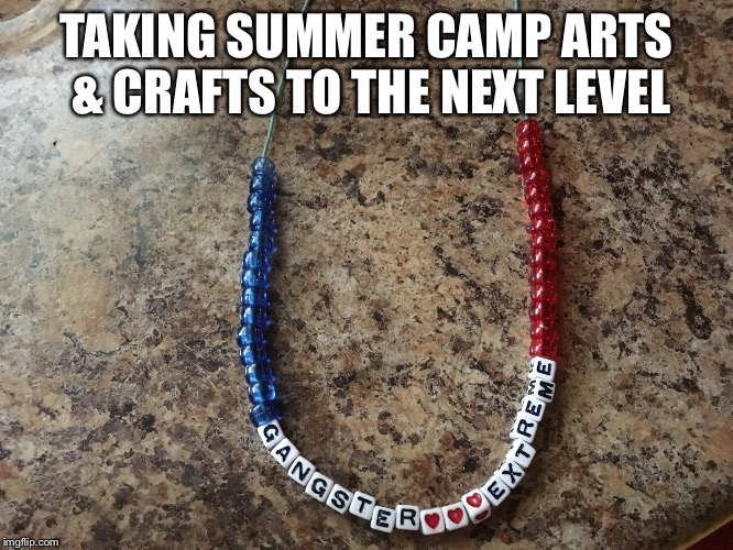 Summer Camp Gangster Extreme | TAKING SUMMER CAMP ARTS & CRAFTS TO THE NEXT LEVEL | image tagged in summer camp,gangsta | made w/ Imgflip meme maker