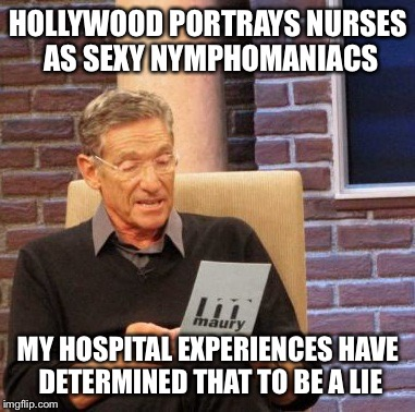 Maury Lie Detector Meme | HOLLYWOOD PORTRAYS NURSES AS SEXY NYMPHOMANIACS MY HOSPITAL EXPERIENCES HAVE DETERMINED THAT TO BE A LIE | image tagged in memes,maury lie detector | made w/ Imgflip meme maker