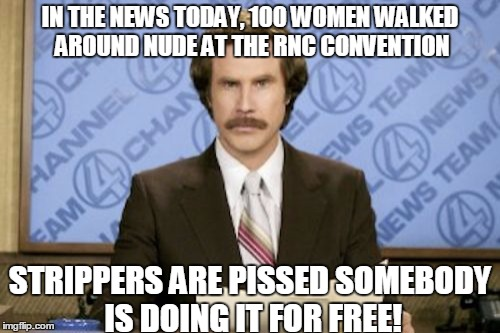 Ron Burgundy Meme | IN THE NEWS TODAY, 100 WOMEN WALKED AROUND NUDE AT THE RNC CONVENTION STRIPPERS ARE PISSED SOMEBODY IS DOING IT FOR FREE! | image tagged in memes,ron burgundy | made w/ Imgflip meme maker