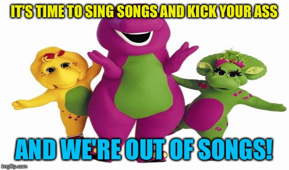 IT'S TIME TO SING SONGS AND KICK YOUR ASS AND WE'RE OUT OF SONGS! | made w/ Imgflip meme maker